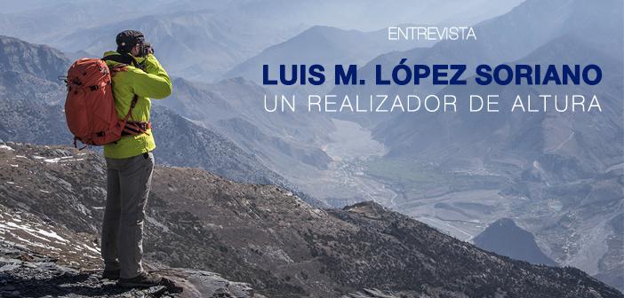 ENTREVISTA: Luis M. López Soriano, un realizador de altura