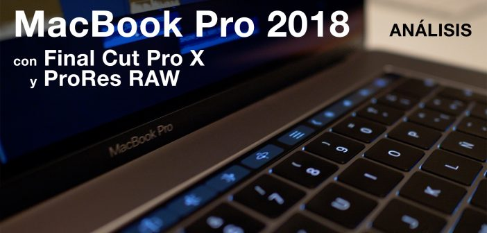 REVIEW: MacBook Pro 2018 con Final Cut Pro X y Apple ProRes RAW